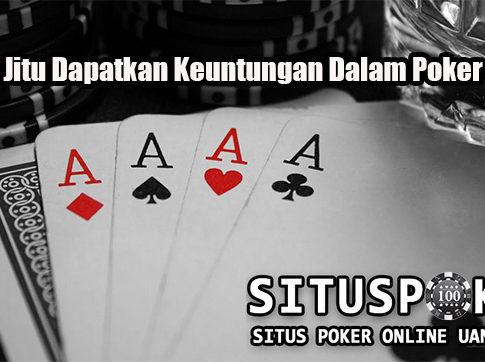 Cara Jitu Dapatkan Keuntungan Dalam Poker Online